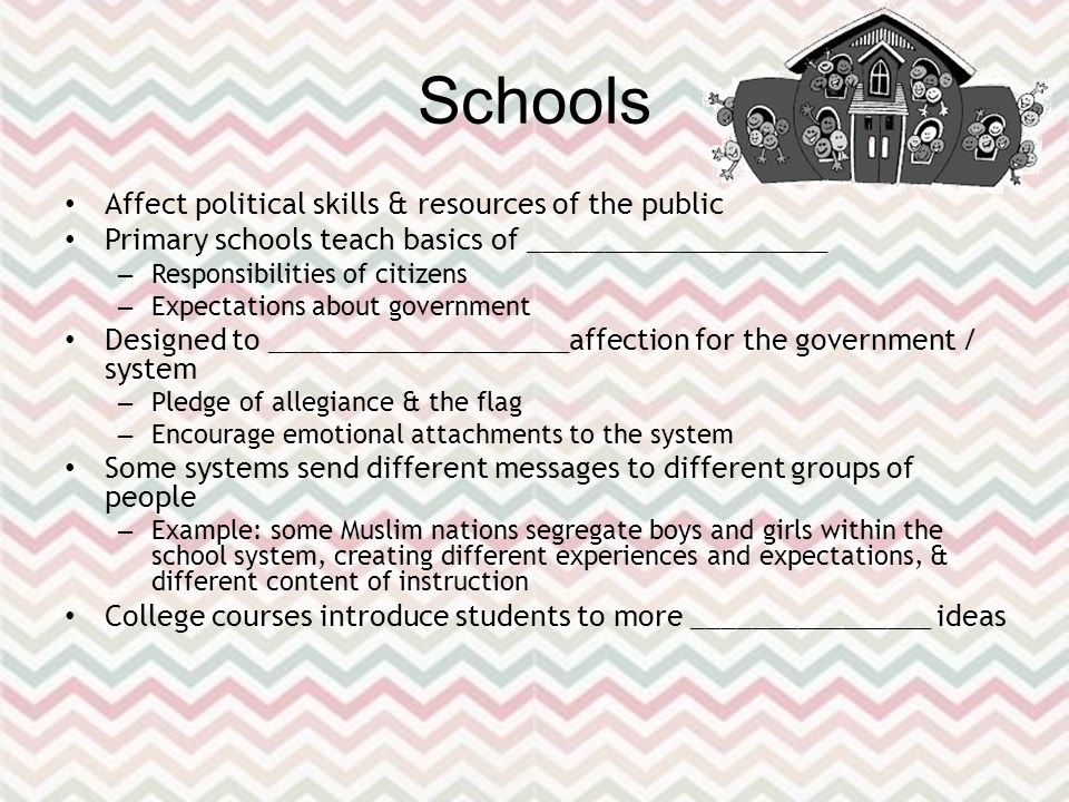 Schools Affect political skills & resources of the public Primary schools teach basics of ____________________ – Responsibilities of citizens – Expectations about government Designed to ____________________ affection for the government / system – Pledge of allegiance & the flag – Encourage emotional attachments to the system Some systems send different messages to different groups of people – Example: some Muslim nations segregate boys and girls within the school system, creating different experiences and expectations, & different content of instruction College courses introduce students to more ________________ ideas