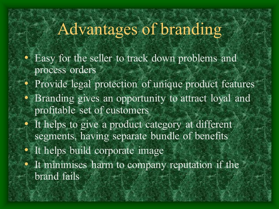 Advantages of branding Easy for the seller to track down problems and process orders Provide legal protection of unique product features Branding gives an opportunity to attract loyal and profitable set of customers It helps to give a product category at different segments, having separate bundle of benefits It helps build corporate image It minimises harm to company reputation if the brand fails