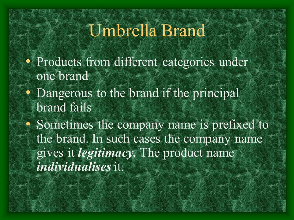 Umbrella Brand Products from different categories under one brand Dangerous to the brand if the principal brand fails Sometimes the company name is prefixed to the brand.
