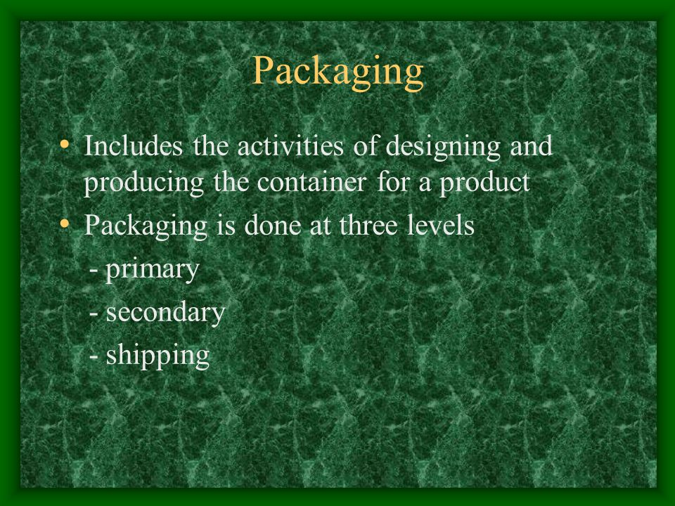 Packaging Includes the activities of designing and producing the container for a product Packaging is done at three levels - primary - secondary - shipping