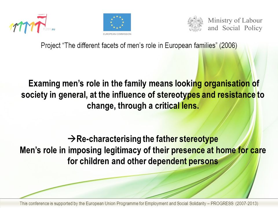 Project The different facets of men's role in European families (2006) This conference is supported by the European Union Programme for Employment and Social Solidarity – PROGRESS ( ) Examing men's role in the family means looking organisation of society in general, at the influence of stereotypes and resistance to change, through a critical lens.