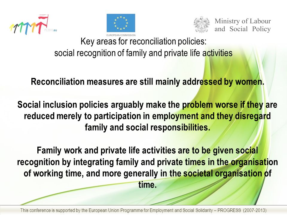 Key areas for reconciliation policies: social recognition of family and private life activities This conference is supported by the European Union Programme for Employment and Social Solidarity – PROGRESS ( ) Reconciliation measures are still mainly addressed by women.