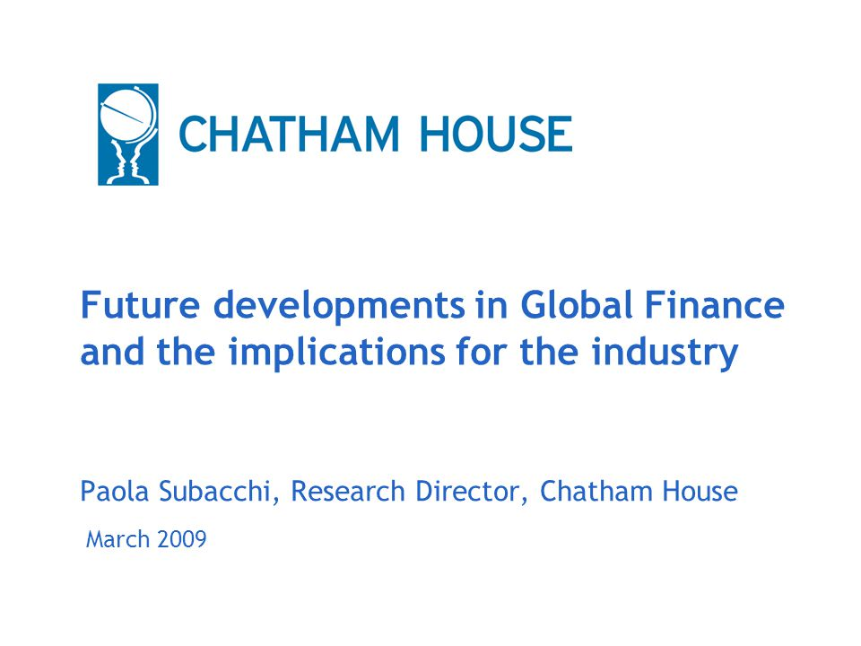 March 2009 Future developments in Global Finance and the implications for the industry Paola Subacchi, Research Director, Chatham House