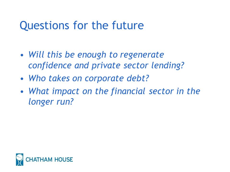 Questions for the future Will this be enough to regenerate confidence and private sector lending.