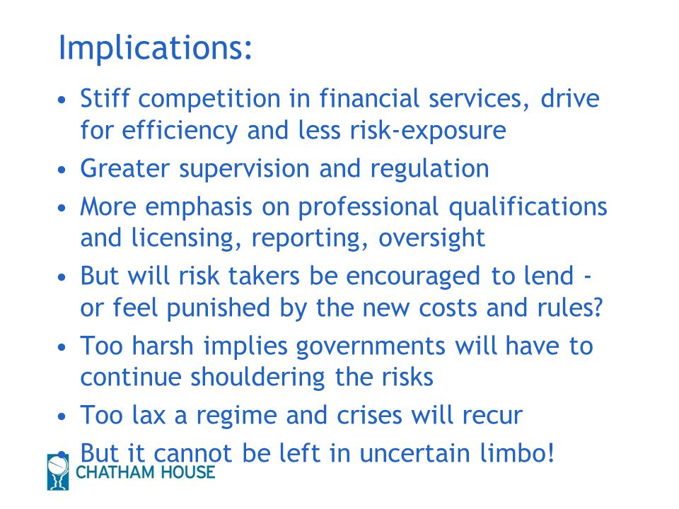 Implications: Stiff competition in financial services, drive for efficiency and less risk-exposure Greater supervision and regulation More emphasis on professional qualifications and licensing, reporting, oversight But will risk takers be encouraged to lend - or feel punished by the new costs and rules.