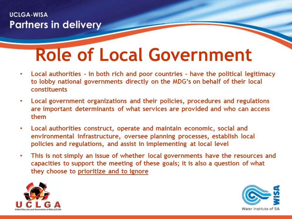 Role of Local Government Local authorities – in both rich and poor countries – have the political legitimacy to lobby national governments directly on the MDG's on behalf of their local constituents Local government organizations and their policies, procedures and regulations are important determinants of what services are provided and who can access them Local authorities construct, operate and maintain economic, social and environmental infrastructure, oversee planning processes, establish local policies and regulations, and assist in implementing at local level This is not simply an issue of whether local governments have the resources and capacities to support the meeting of these goals; it is also a question of what they choose to prioritize and to ignore