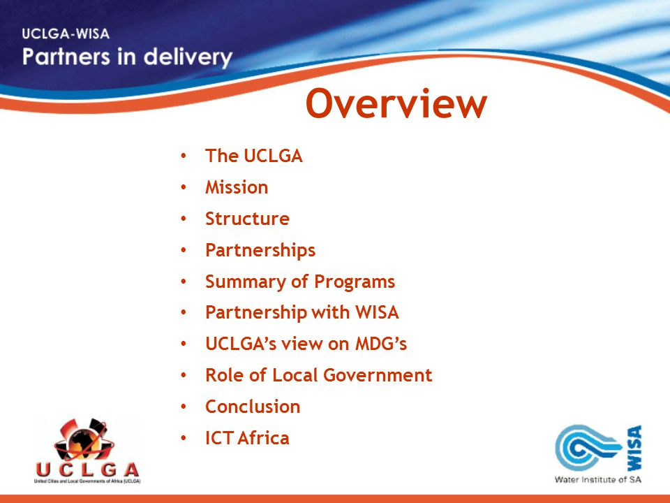 Overview The UCLGA Mission Structure Partnerships Summary of Programs Partnership with WISA UCLGA's view on MDG's Role of Local Government Conclusion ICT Africa