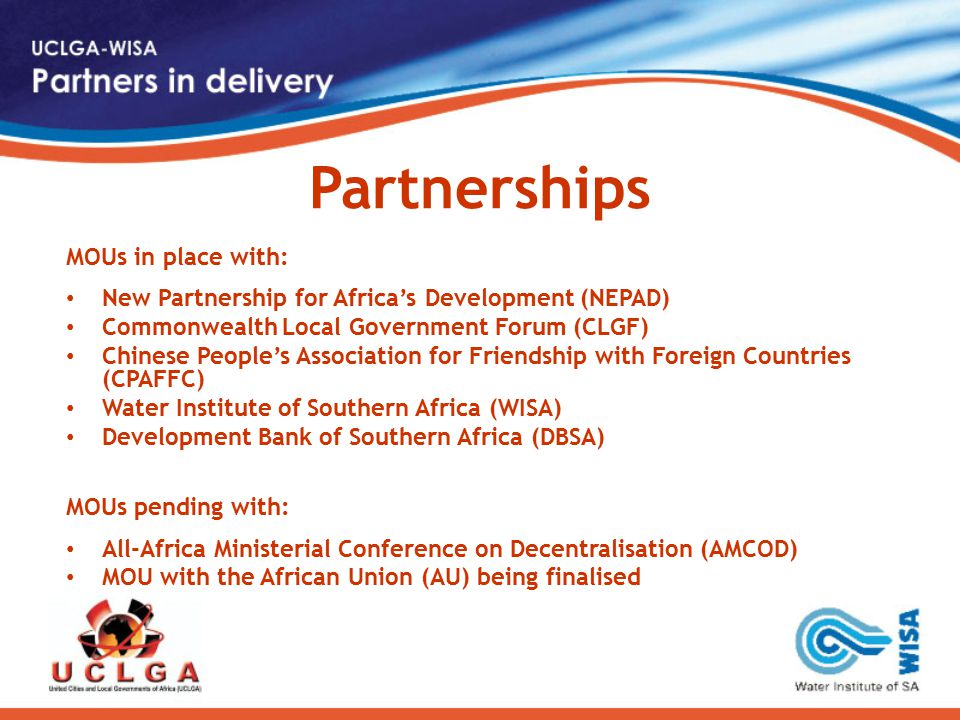 Partnerships MOUs in place with: New Partnership for Africa's Development (NEPAD) Commonwealth Local Government Forum (CLGF) Chinese People's Association for Friendship with Foreign Countries (CPAFFC) Water Institute of Southern Africa (WISA) Development Bank of Southern Africa (DBSA) MOUs pending with: All-Africa Ministerial Conference on Decentralisation (AMCOD) MOU with the African Union (AU) being finalised