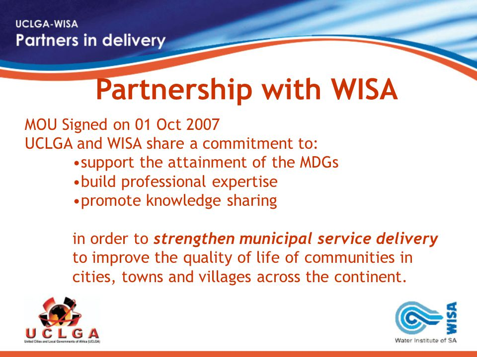 MOU Signed on 01 Oct 2007 UCLGA and WISA share a commitment to: support the attainment of the MDGs build professional expertise promote knowledge sharing in order to strengthen municipal service delivery to improve the quality of life of communities in cities, towns and villages across the continent.