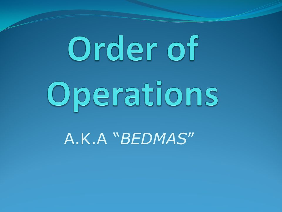"""A.K.A """"BEDMAS"""". Order of Operations The Order of Operations is the ..."""