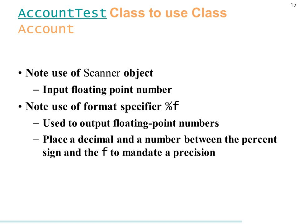 15 AccountTest AccountTest Class to use Class Account Note use of Scanner object – Input floating point number Note use of format specifier %f – Used to output floating-point numbers – Place a decimal and a number between the percent sign and the f to mandate a precision