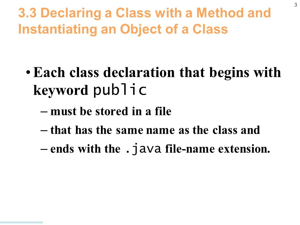 3 3.3 Declaring a Class with a Method and Instantiating an Object of a Class Each class declaration that begins with keyword public – must be stored in a file – that has the same name as the class and – ends with the.java file-name extension.