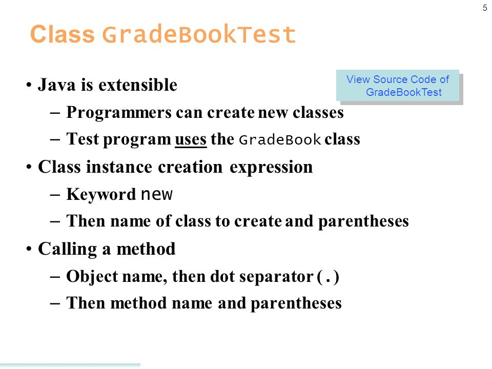 5 Class GradeBookTest Java is extensible – Programmers can create new classes – Test program uses the GradeBook class Class instance creation expression – Keyword new – Then name of class to create and parentheses Calling a method – Object name, then dot separator (.