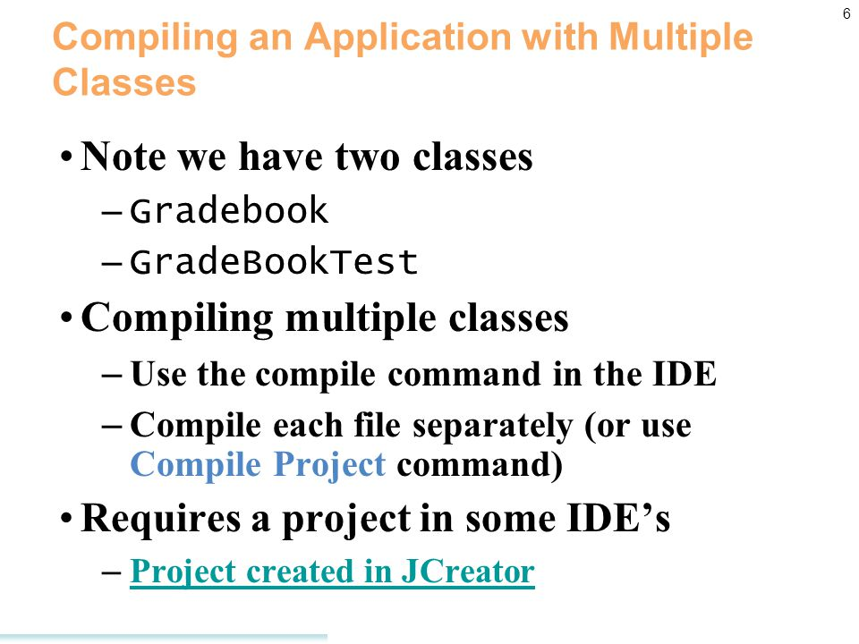 6 Compiling an Application with Multiple Classes Note we have two classes – Gradebook – GradeBookTest Compiling multiple classes – Use the compile command in the IDE – Compile each file separately (or use Compile Project command) Requires a project in some IDE's – Project created in JCreator Project created in JCreator