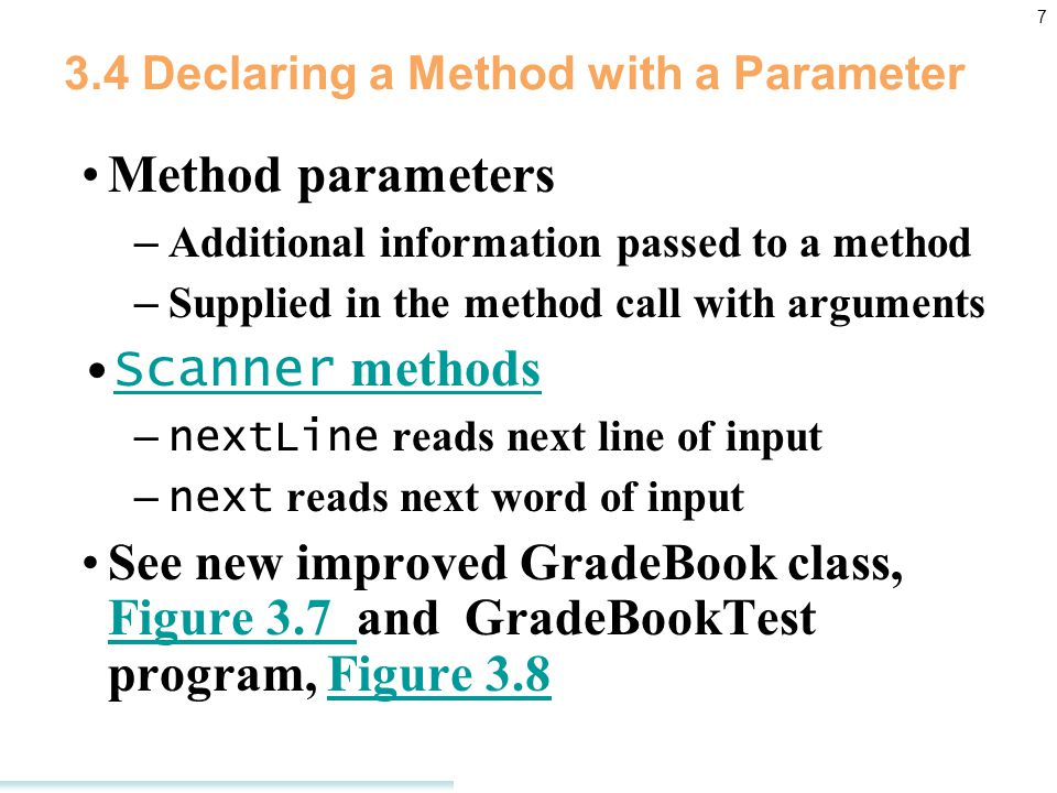 7 3.4 Declaring a Method with a Parameter Method parameters – Additional information passed to a method – Supplied in the method call with arguments Scanner methodsScanner methods – nextLine reads next line of input – next reads next word of input See new improved GradeBook class, Figure 3.7 and GradeBookTest program, Figure 3.8 Figure 3.7 Figure 3.8