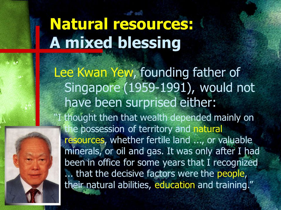 Lee Kwan Yew, founding father of Singapore ( ), would not have been surprised either: I thought then that wealth depended mainly on the possession of territory and natural resources, whether fertile land..., or valuable minerals, or oil and gas.