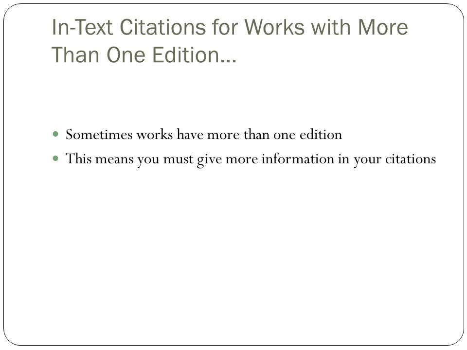 In-Text Citations for Works with More Than One Edition… Sometimes works have more than one edition This means you must give more information in your citations