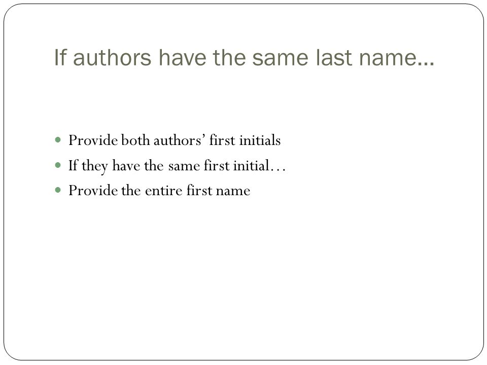 If authors have the same last name… Provide both authors' first initials If they have the same first initial… Provide the entire first name