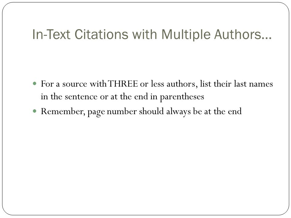 In-Text Citations with Multiple Authors… For a source with THREE or less authors, list their last names in the sentence or at the end in parentheses Remember, page number should always be at the end