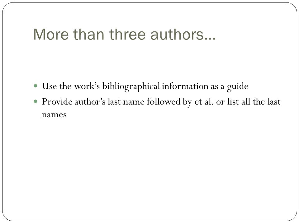 More than three authors… Use the work's bibliographical information as a guide Provide author's last name followed by et al.
