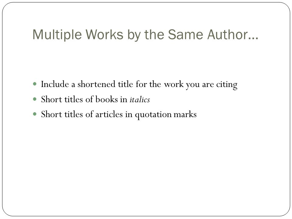 Multiple Works by the Same Author… Include a shortened title for the work you are citing Short titles of books in italics Short titles of articles in quotation marks