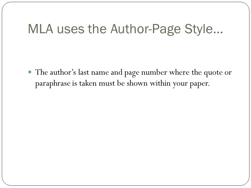 MLA uses the Author-Page Style… The author's last name and page number where the quote or paraphrase is taken must be shown within your paper.
