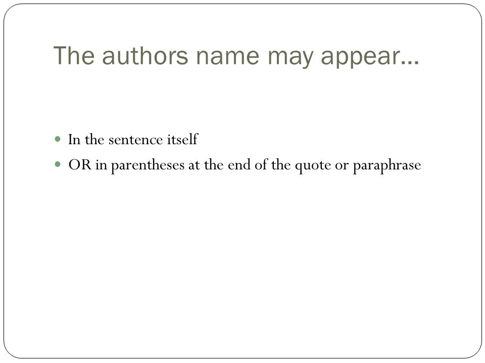 The authors name may appear… In the sentence itself OR in parentheses at the end of the quote or paraphrase