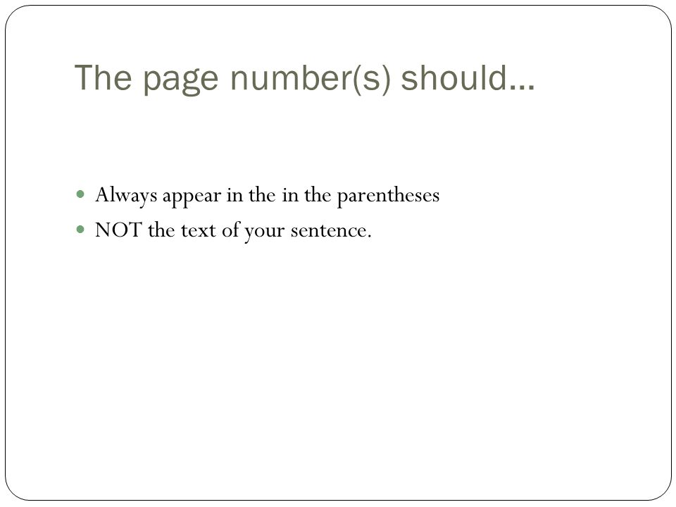 The page number(s) should… Always appear in the in the parentheses NOT the text of your sentence.