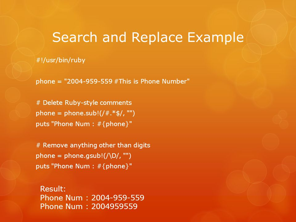 Search and Replace Example #!/usr/bin/ruby phone = #This is Phone Number # Delete Ruby-style comments phone = phone.sub!(/#.*$/, ) puts Phone Num : #{phone} # Remove anything other than digits phone = phone.gsub!(/\D/, ) puts Phone Num : #{phone} Result: Phone Num : Phone Num :