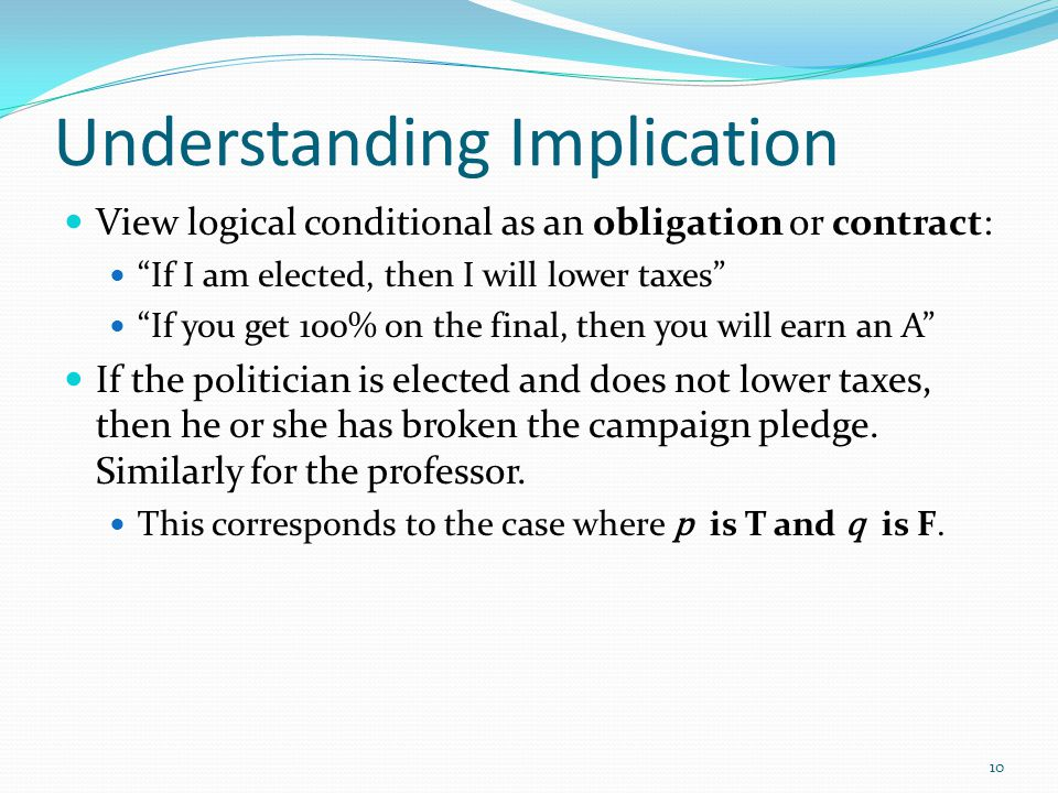 Understanding Implication View logical conditional as an obligation or contract: If I am elected, then I will lower taxes If you get 100% on the final, then you will earn an A If the politician is elected and does not lower taxes, then he or she has broken the campaign pledge.