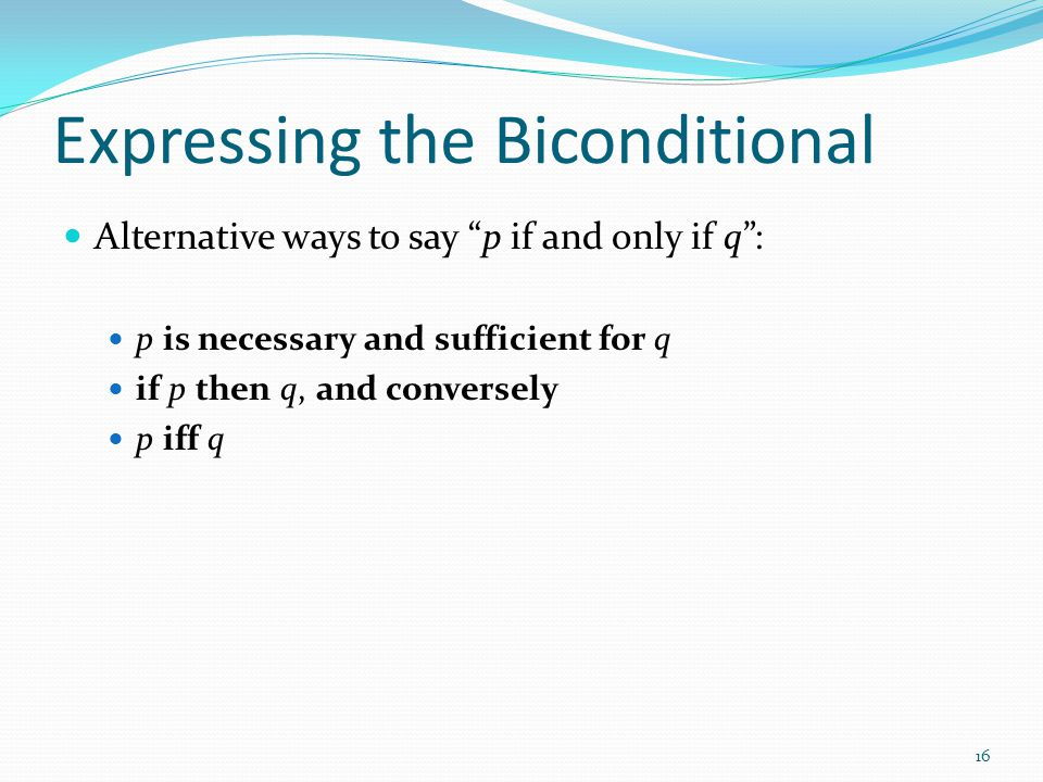 Expressing the Biconditional Alternative ways to say p if and only if q : p is necessary and sufficient for q if p then q, and conversely p iff q 16