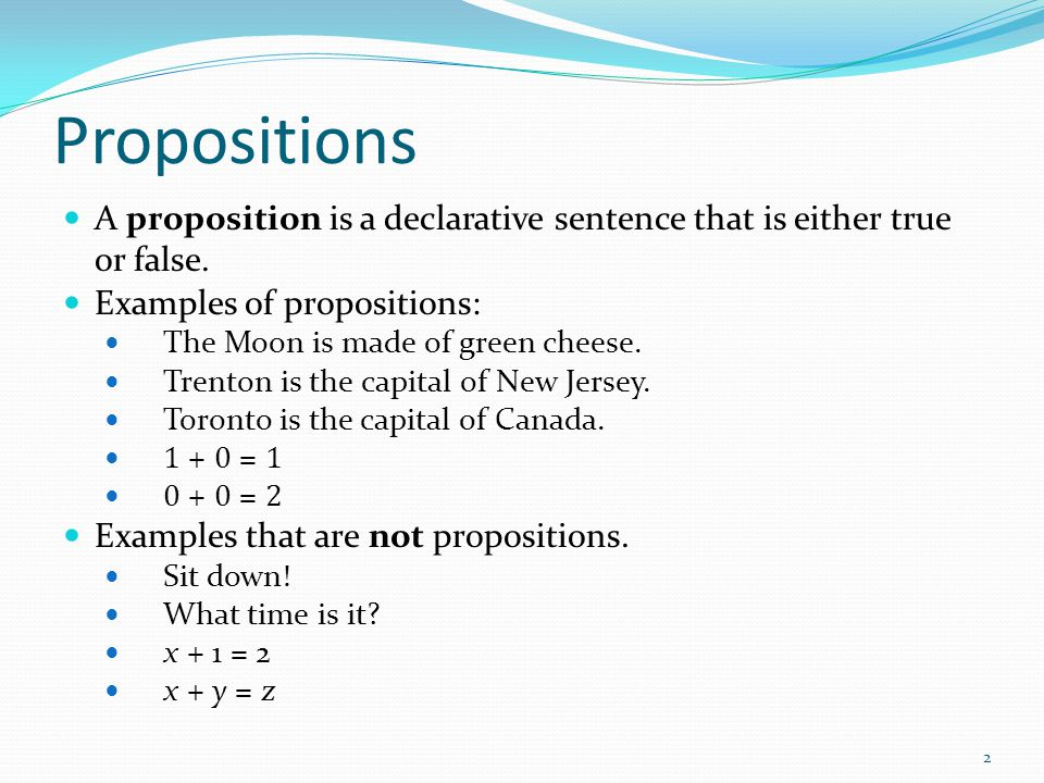 Propositions A proposition is a declarative sentence that is either true or false.