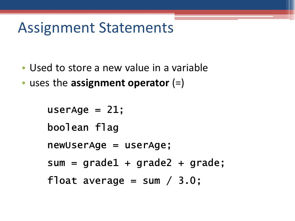 Assignment Statements Used to store a new value in a variable uses the assignment operator (=) userAge = 21; boolean flag newUserAge = userAge; sum = grade1 + grade2 + grade; float average = sum / 3.0;