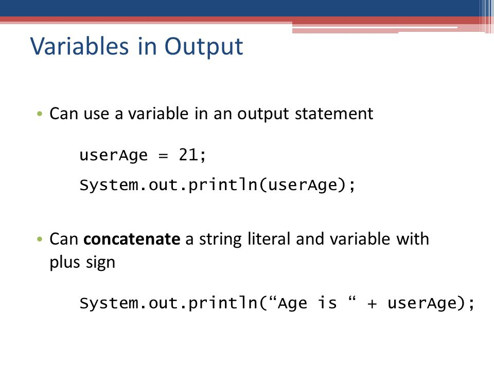 Variables in Output Can use a variable in an output statement Can concatenate a string literal and variable with plus sign userAge = 21; System.out.println(userAge); System.out.println( Age is + userAge);