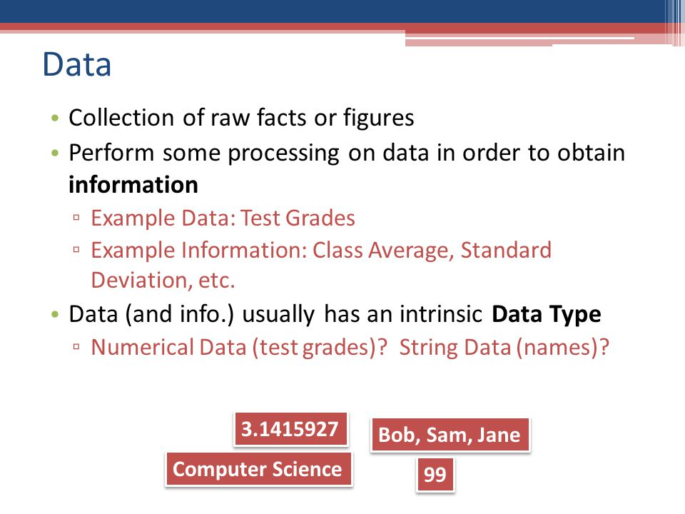 Data Collection of raw facts or figures Perform some processing on data in order to obtain information ▫ Example Data: Test Grades ▫ Example Information: Class Average, Standard Deviation, etc.