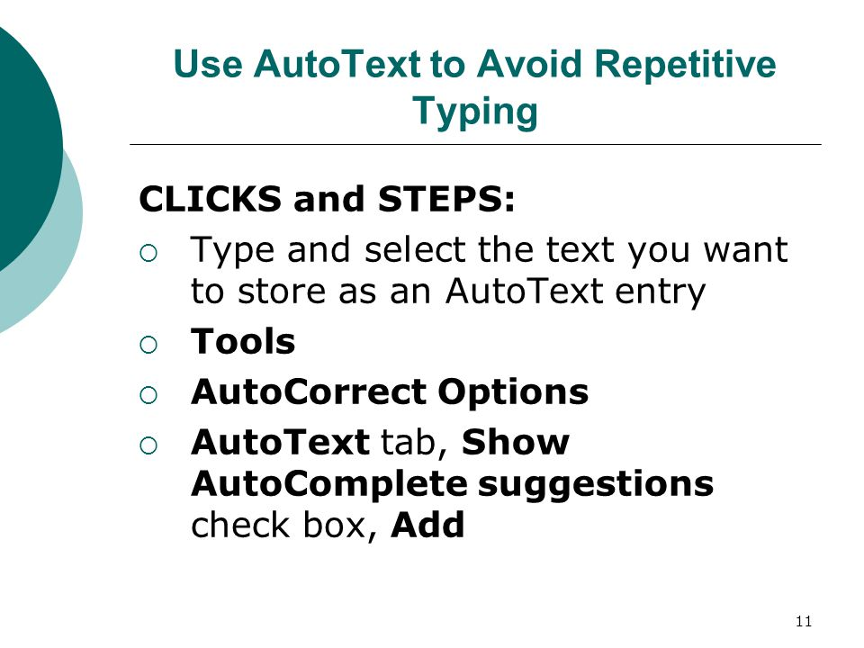 11 Use AutoText to Avoid Repetitive Typing CLICKS and STEPS:  Type and select the text you want to store as an AutoText entry  Tools  AutoCorrect Options  AutoText tab, Show AutoComplete suggestions check box, Add