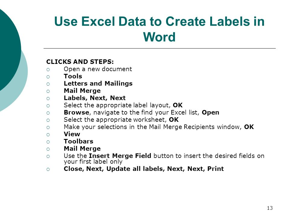 13 Use Excel Data to Create Labels in Word CLICKS AND STEPS:  Open a new document  Tools  Letters and Mailings  Mail Merge  Labels, Next, Next  Select the appropriate label layout, OK  Browse, navigate to the find your Excel list, Open  Select the appropriate worksheet, OK  Make your selections in the Mail Merge Recipients window, OK  View  Toolbars  Mail Merge  Use the Insert Merge Field button to insert the desired fields on your first label only  Close, Next, Update all labels, Next, Next, Print