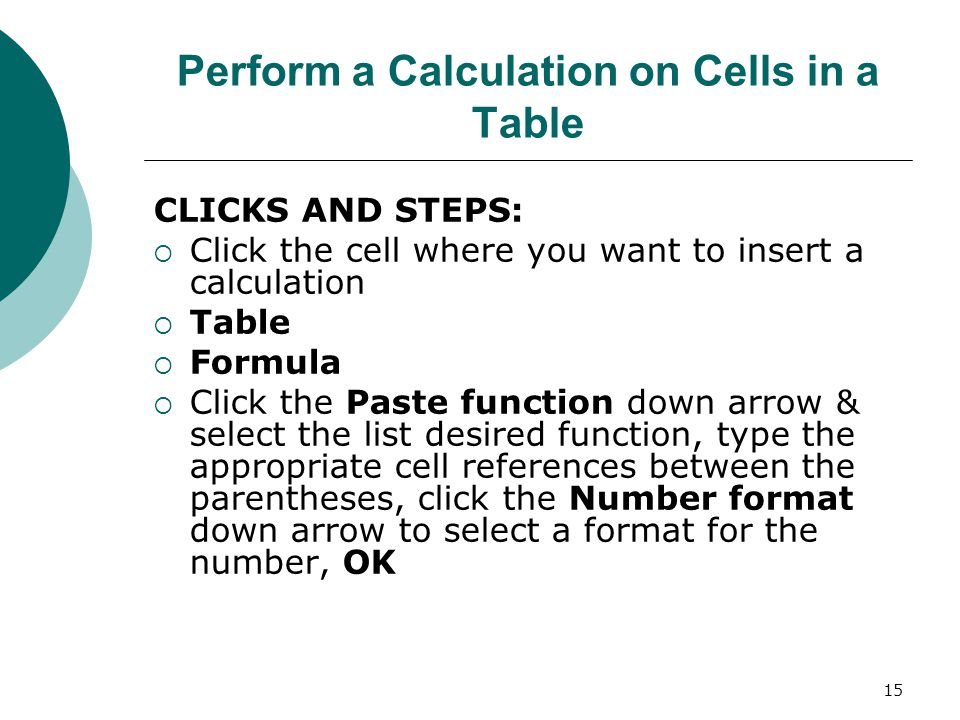 15 Perform a Calculation on Cells in a Table CLICKS AND STEPS:  Click the cell where you want to insert a calculation  Table  Formula  Click the Paste function down arrow & select the list desired function, type the appropriate cell references between the parentheses, click the Number format down arrow to select a format for the number, OK