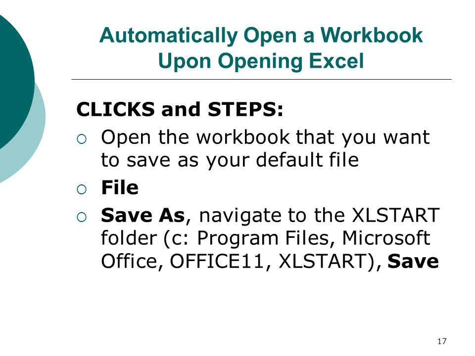 17 Automatically Open a Workbook Upon Opening Excel CLICKS and STEPS:  Open the workbook that you want to save as your default file  File  Save As, navigate to the XLSTART folder (c: Program Files, Microsoft Office, OFFICE11, XLSTART), Save