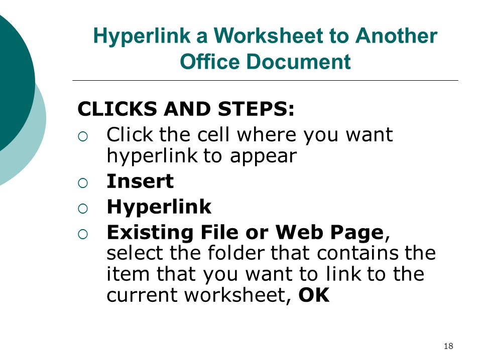 18 Hyperlink a Worksheet to Another Office Document CLICKS AND STEPS:  Click the cell where you want hyperlink to appear  Insert  Hyperlink  Existing File or Web Page, select the folder that contains the item that you want to link to the current worksheet, OK