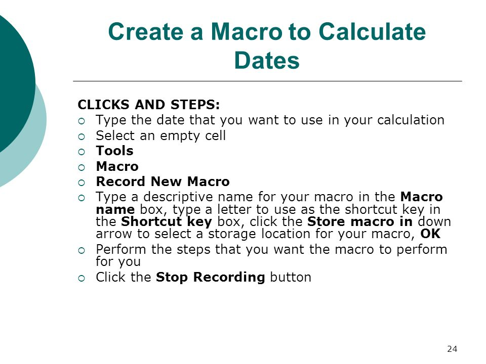 24 Create a Macro to Calculate Dates CLICKS AND STEPS:  Type the date that you want to use in your calculation  Select an empty cell  Tools  Macro  Record New Macro  Type a descriptive name for your macro in the Macro name box, type a letter to use as the shortcut key in the Shortcut key box, click the Store macro in down arrow to select a storage location for your macro, OK  Perform the steps that you want the macro to perform for you  Click the Stop Recording button