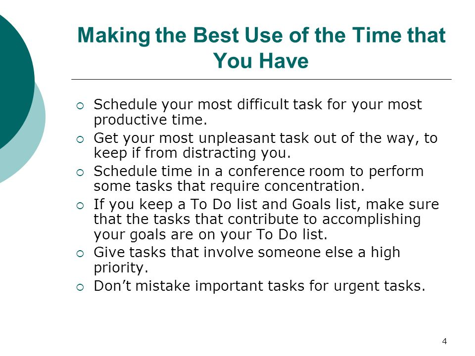 4 Making the Best Use of the Time that You Have  Schedule your most difficult task for your most productive time.
