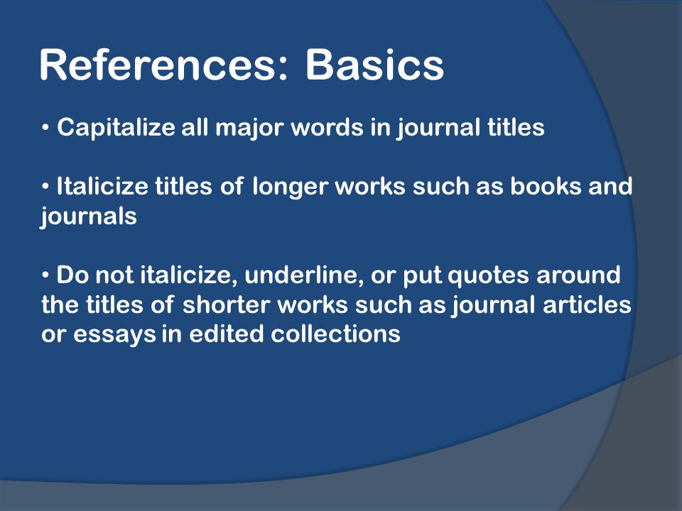 References: Basics Capitalize all major words in journal titles Italicize titles of longer works such as books and journals Do not italicize, underline, or put quotes around the titles of shorter works such as journal articles or essays in edited collections