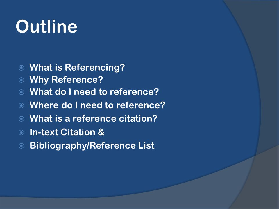Outline  What is Referencing.  Why Reference.  What do I need to reference.