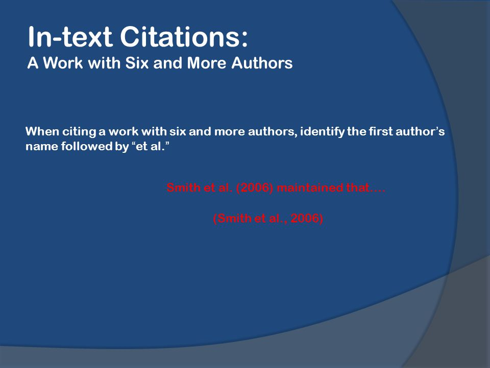 In-text Citations: A Work with Six and More Authors When citing a work with six and more authors, identify the first author's name followed by et al. Smith et al.