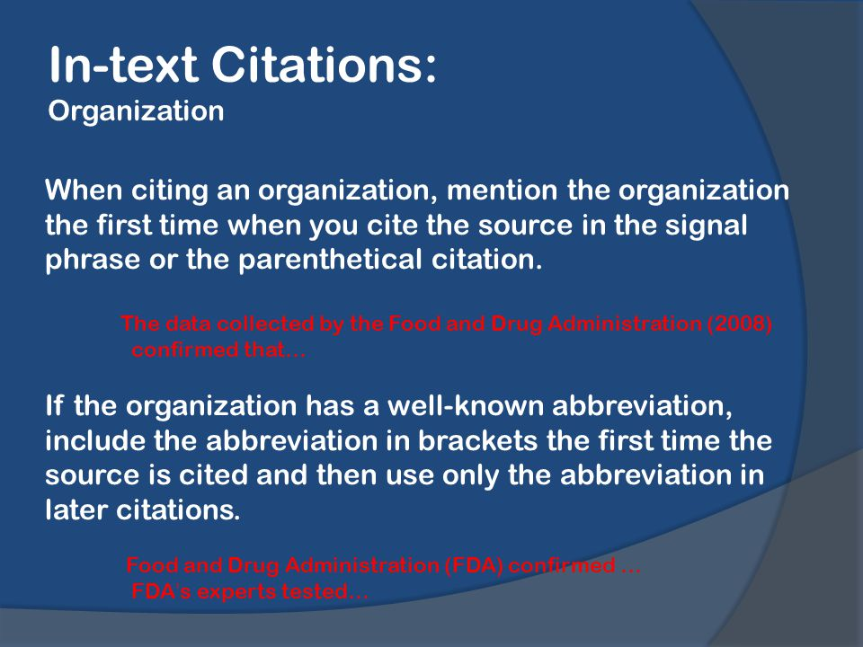 In-text Citations: Organization When citing an organization, mention the organization the first time when you cite the source in the signal phrase or the parenthetical citation.