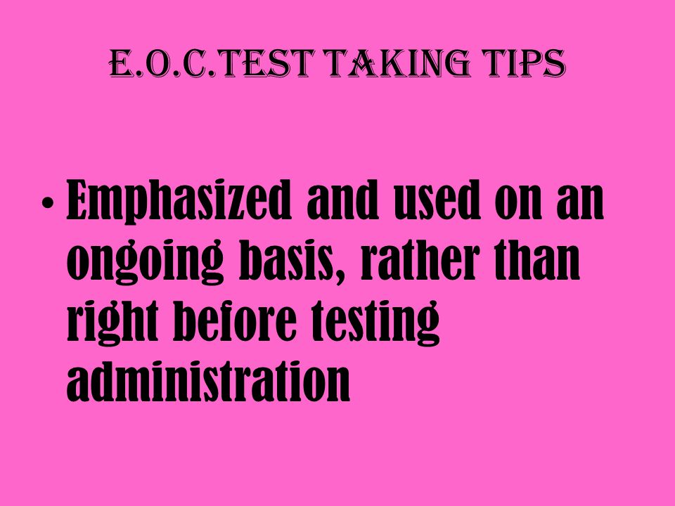 E.O.C.Test taking tips Emphasized and used on an ongoing basis, rather than right before testing administration