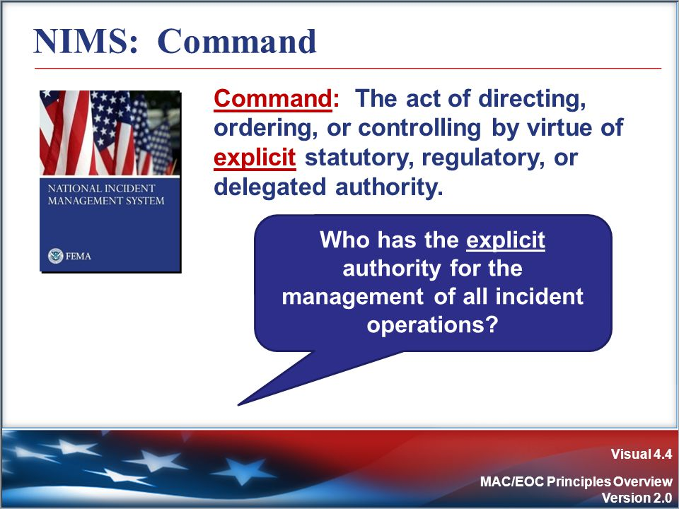 Visual 4.4 MAC/EOC Principles Overview Version 2.0 NIMS: Command Command: The act of directing, ordering, or controlling by virtue of explicit statutory, regulatory, or delegated authority.