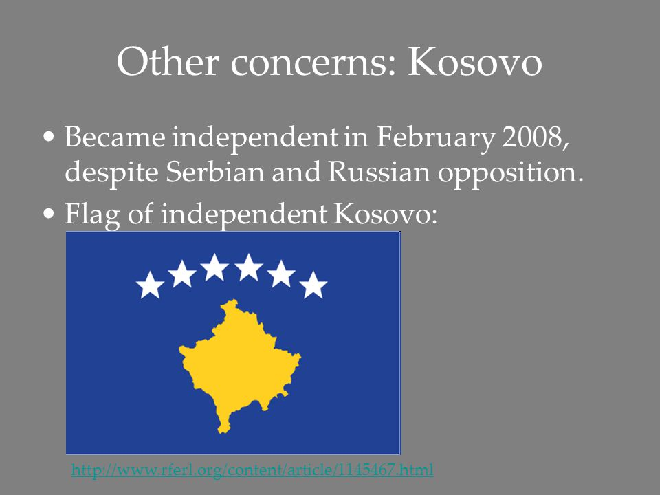 Other concerns: Kosovo Became independent in February 2008, despite Serbian and Russian opposition.