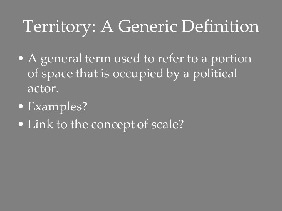 Territory: A Generic Definition A general term used to refer to a portion of space that is occupied by a political actor.